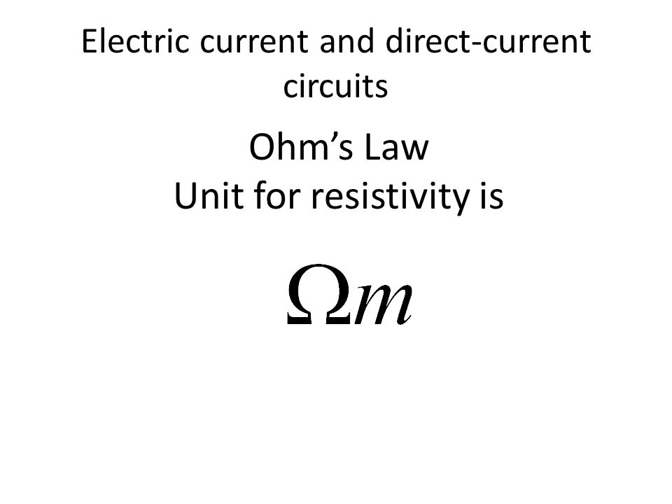 Electric current and direct-current circuits Ohm's Law Unit for resistivity is