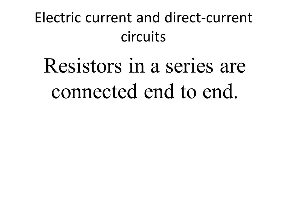 Electric current and direct-current circuits Resistors in a series are connected end to end.