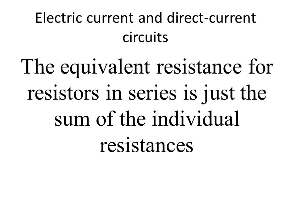 Electric current and direct-current circuits The equivalent resistance for resistors in series is just the sum of the individual resistances