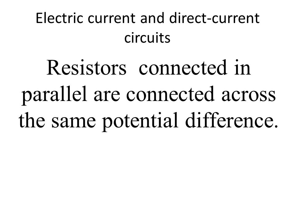 Electric current and direct-current circuits Resistors connected in parallel are connected across the same potential difference.