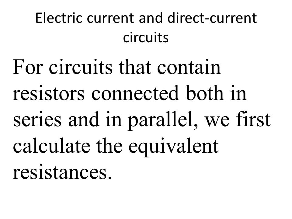 Electric current and direct-current circuits For circuits that contain resistors connected both in series and in parallel, we first calculate the equivalent resistances.
