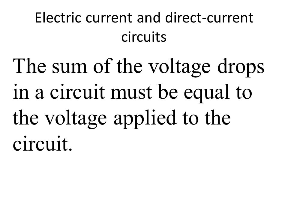 Electric current and direct-current circuits The sum of the voltage drops in a circuit must be equal to the voltage applied to the circuit.
