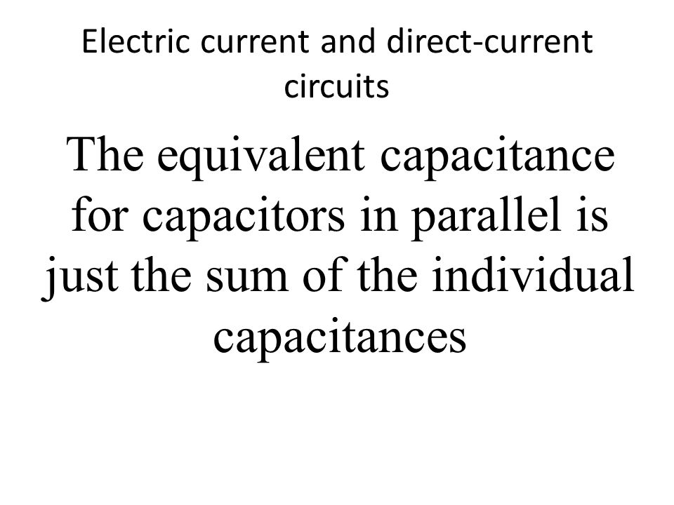 Electric current and direct-current circuits The equivalent capacitance for capacitors in parallel is just the sum of the individual capacitances