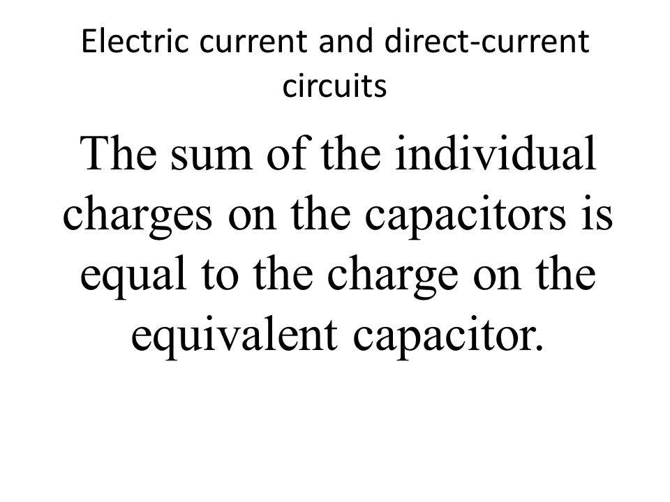 Electric current and direct-current circuits The sum of the individual charges on the capacitors is equal to the charge on the equivalent capacitor.