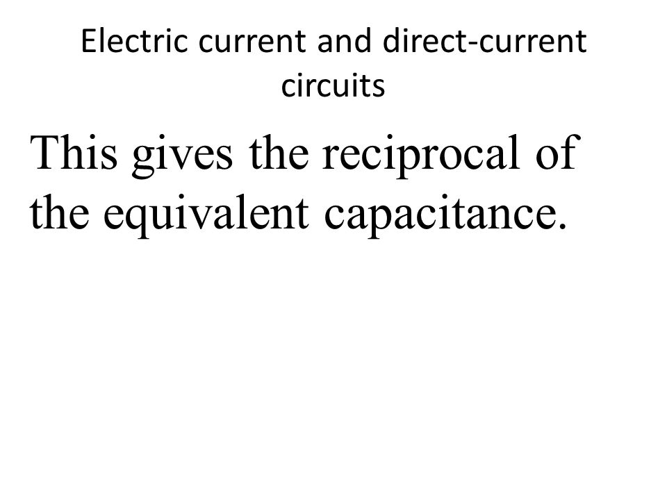Electric current and direct-current circuits This gives the reciprocal of the equivalent capacitance.