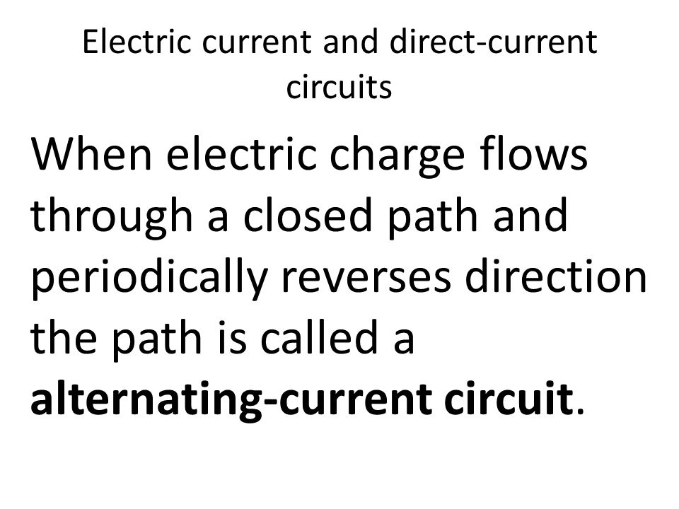 Electric current and direct-current circuits When electric charge flows through a closed path and periodically reverses direction the path is called a alternating-current circuit.