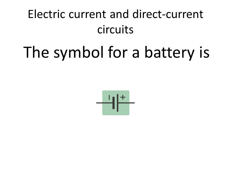 Electric current and direct-current circuits The symbol for a battery is