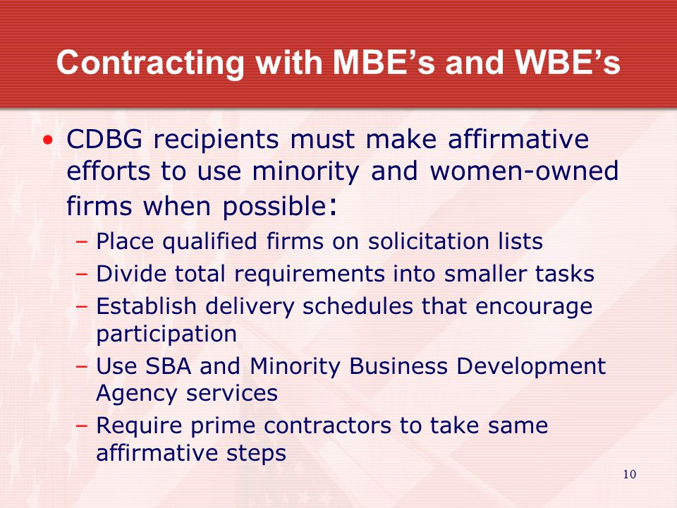 10 Contracting with MBE's and WBE's CDBG recipients must make affirmative efforts to use minority and women-owned firms when possible : –Place qualified firms on solicitation lists –Divide total requirements into smaller tasks –Establish delivery schedules that encourage participation –Use SBA and Minority Business Development Agency services –Require prime contractors to take same affirmative steps