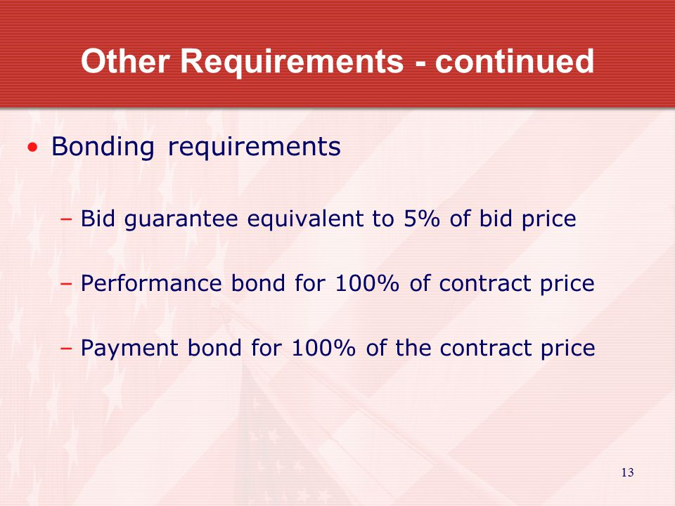 13 Other Requirements - continued Bonding requirements –Bid guarantee equivalent to 5% of bid price –Performance bond for 100% of contract price –Payment bond for 100% of the contract price