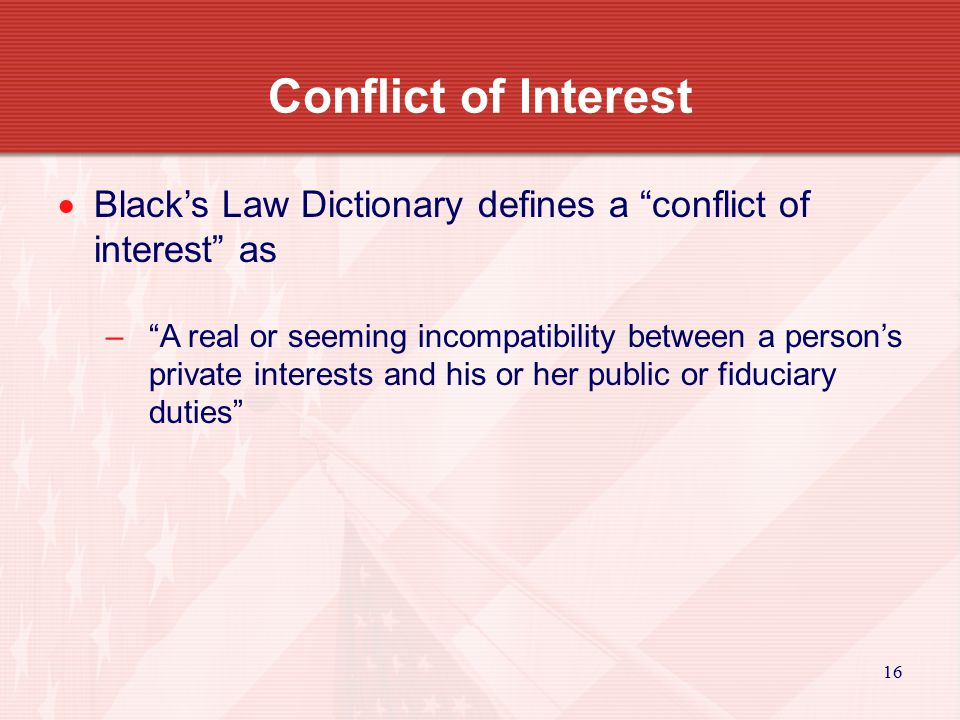 16 Conflict of Interest  Black's Law Dictionary defines a conflict of interest as – A real or seeming incompatibility between a person's private interests and his or her public or fiduciary duties