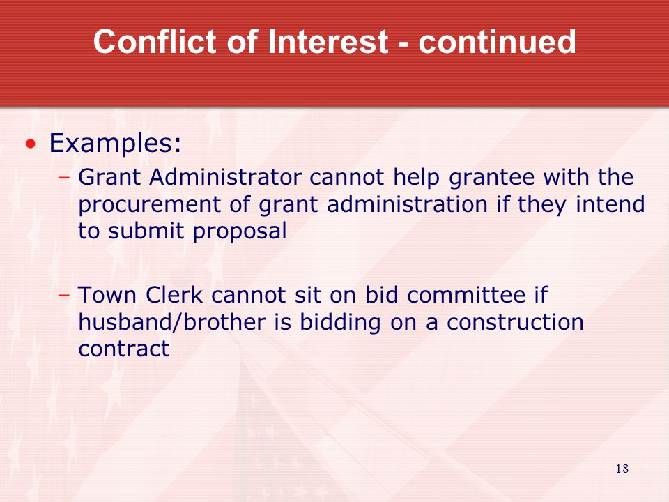 18 Conflict of Interest - continued Examples: –Grant Administrator cannot help grantee with the procurement of grant administration if they intend to submit proposal –Town Clerk cannot sit on bid committee if husband/brother is bidding on a construction contract