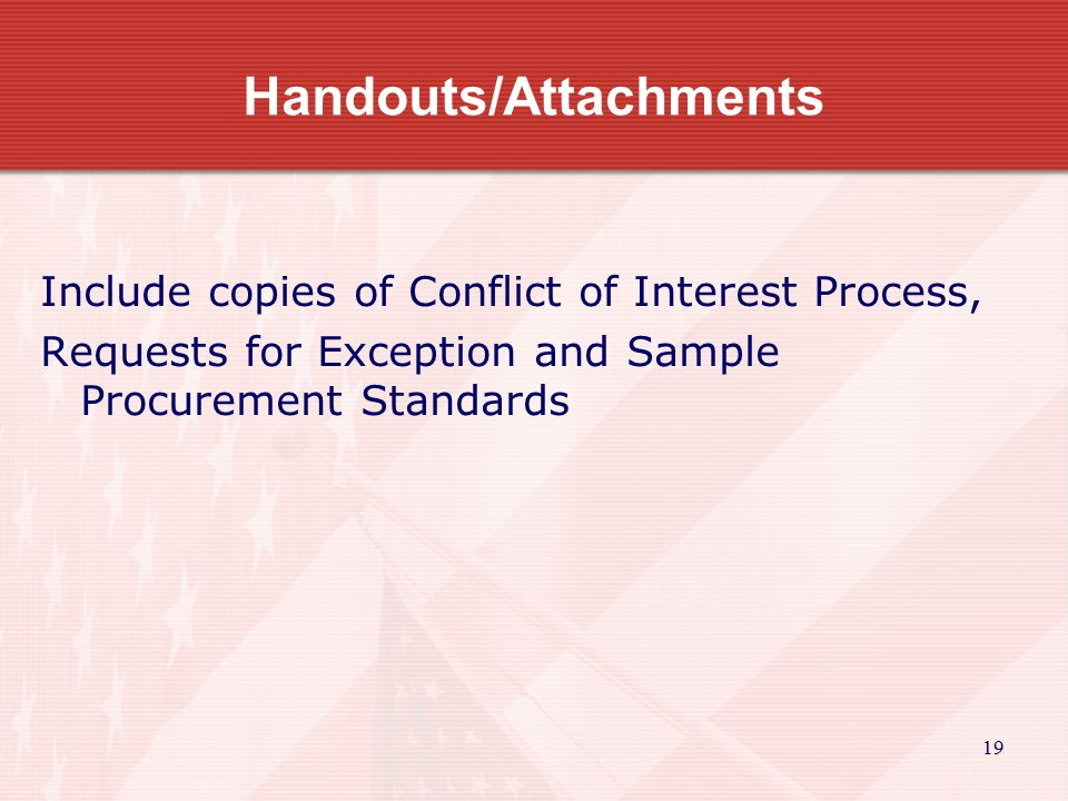 19 Handouts/Attachments Include copies of Conflict of Interest Process, Requests for Exception and Sample Procurement Standards
