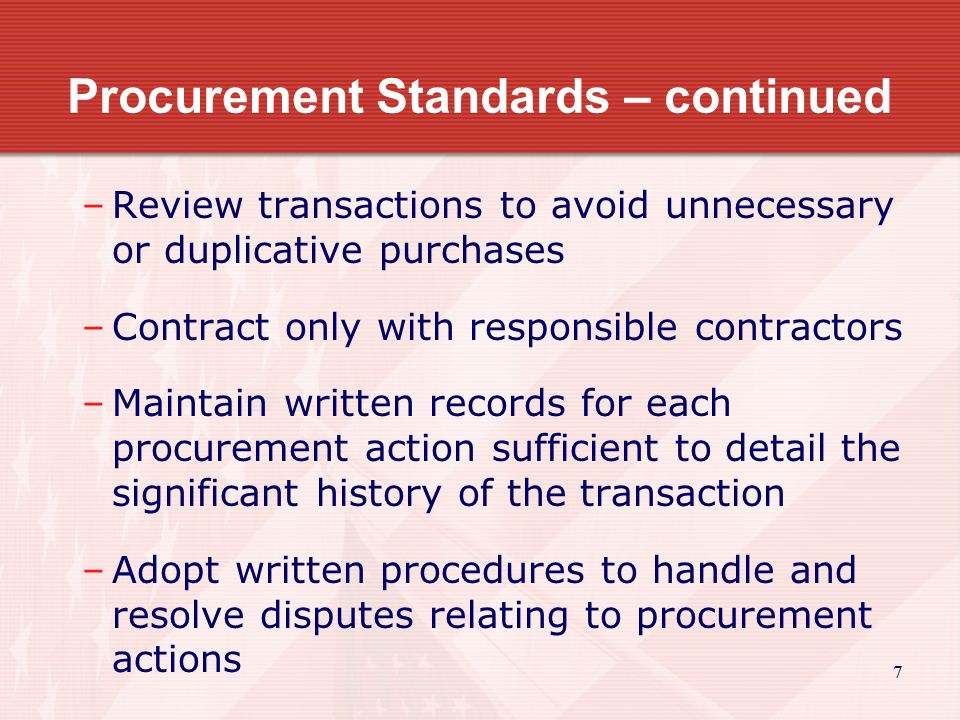 7 Procurement Standards – continued –Review transactions to avoid unnecessary or duplicative purchases –Contract only with responsible contractors –Maintain written records for each procurement action sufficient to detail the significant history of the transaction –Adopt written procedures to handle and resolve disputes relating to procurement actions