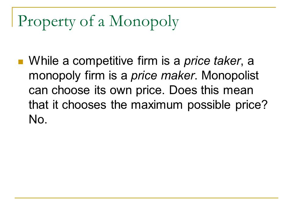 Property of a Monopoly While a competitive firm is a price taker, a monopoly firm is a price maker.