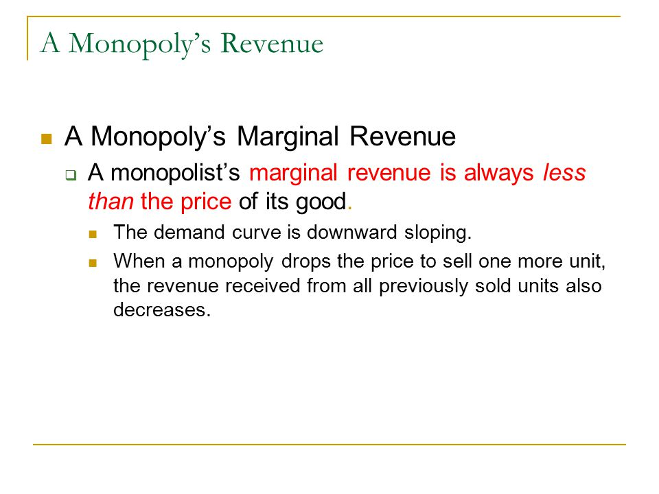 A Monopoly's Revenue A Monopoly's Marginal Revenue  A monopolist's marginal revenue is always less than the price of its good.