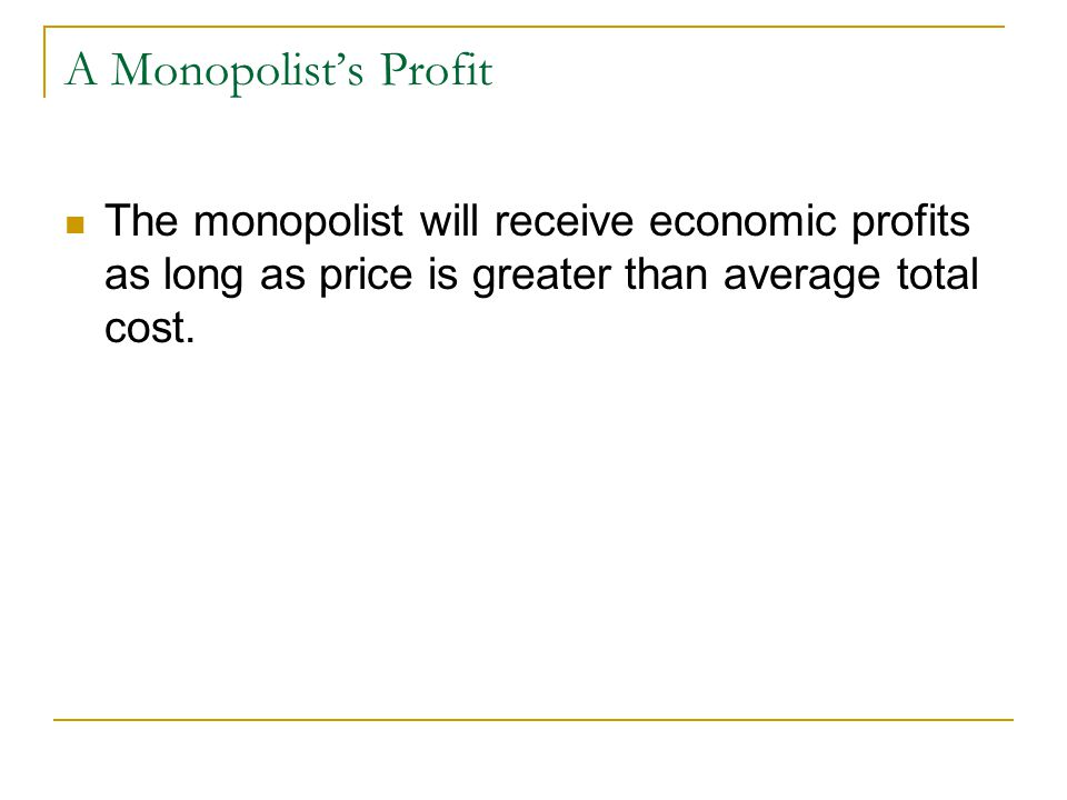 A Monopolist's Profit The monopolist will receive economic profits as long as price is greater than average total cost.