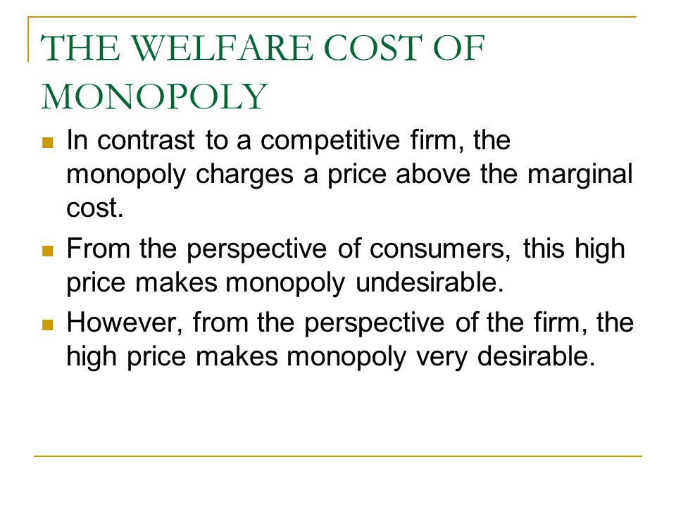 THE WELFARE COST OF MONOPOLY In contrast to a competitive firm, the monopoly charges a price above the marginal cost.