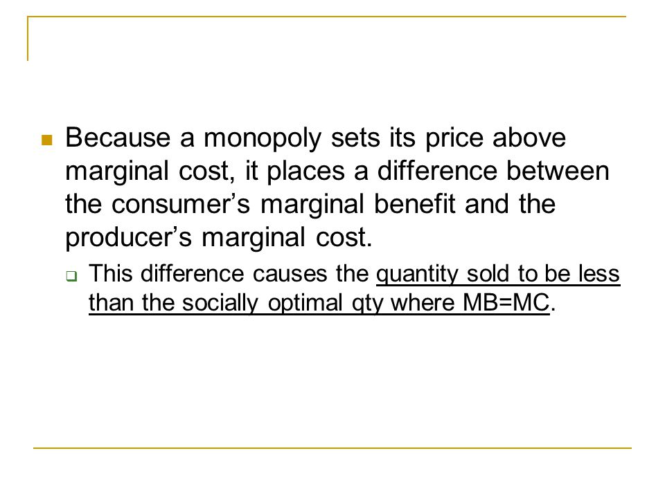 The Deadweight Loss Because a monopoly sets its price above marginal cost, it places a difference between the consumer's marginal benefit and the producer's marginal cost.