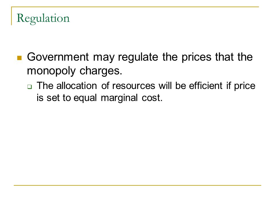 Regulation Government may regulate the prices that the monopoly charges.