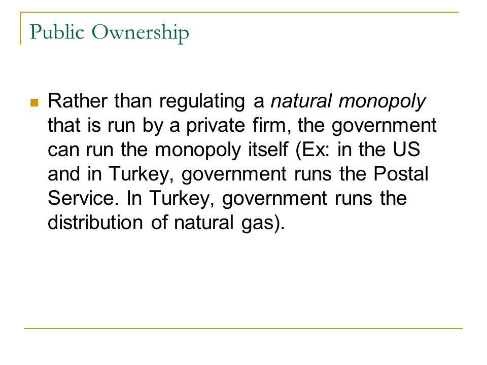 Public Ownership Rather than regulating a natural monopoly that is run by a private firm, the government can run the monopoly itself (Ex: in the US and in Turkey, government runs the Postal Service.