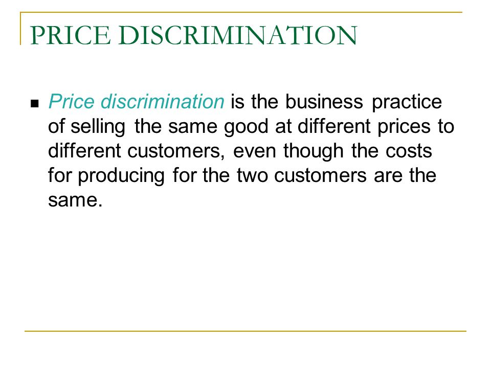 PRICE DISCRIMINATION Price discrimination is the business practice of selling the same good at different prices to different customers, even though the costs for producing for the two customers are the same.