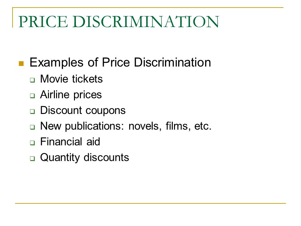 PRICE DISCRIMINATION Examples of Price Discrimination  Movie tickets  Airline prices  Discount coupons  New publications: novels, films, etc.