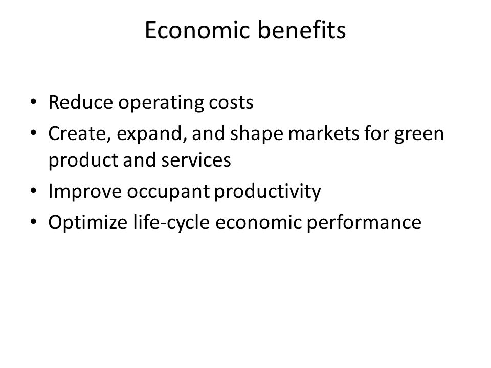 Economic benefits Reduce operating costs Create, expand, and shape markets for green product and services Improve occupant productivity Optimize life-cycle economic performance
