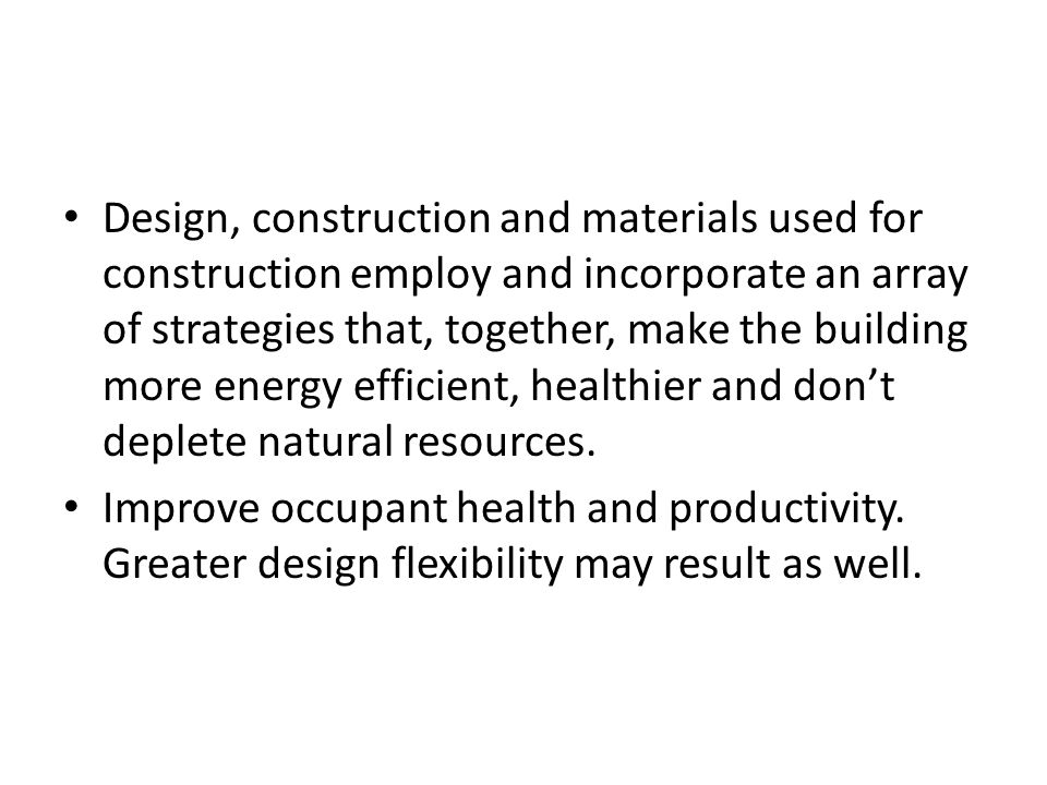 Design, construction and materials used for construction employ and incorporate an array of strategies that, together, make the building more energy efficient, healthier and don't deplete natural resources.