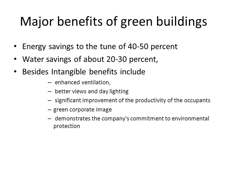 Major benefits of green buildings Energy savings to the tune of percent Water savings of about percent, Besides Intangible benefits include – enhanced ventilation, – better views and day lighting – significant improvement of the productivity of the occupants – green corporate image – demonstrates the company s commitment to environmental protection