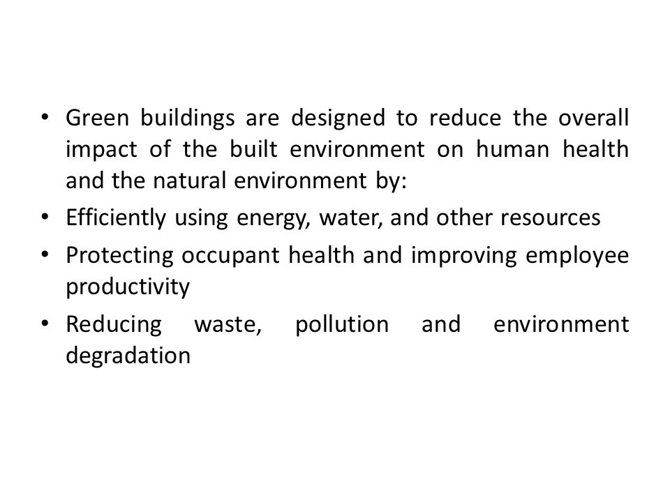 Green buildings are designed to reduce the overall impact of the built environment on human health and the natural environment by: Efficiently using energy, water, and other resources Protecting occupant health and improving employee productivity Reducing waste, pollution and environment degradation