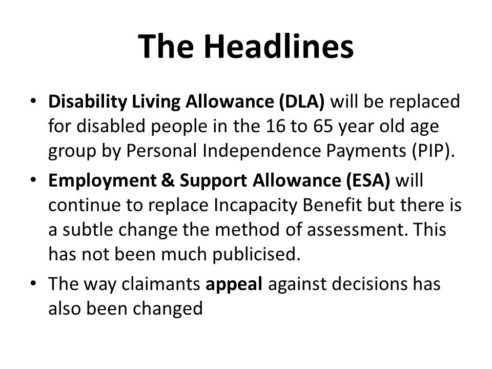The Headlines Disability Living Allowance (DLA) will be replaced for disabled people in the 16 to 65 year old age group by Personal Independence Payments (PIP).