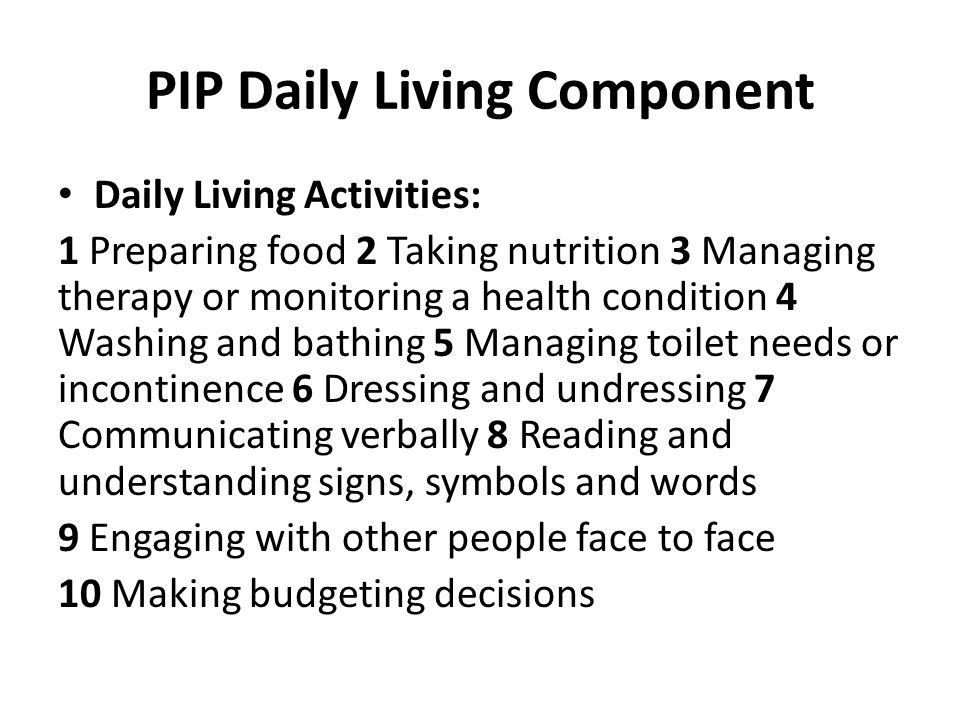 PIP Daily Living Component Daily Living Activities: 1 Preparing food 2 Taking nutrition 3 Managing therapy or monitoring a health condition 4 Washing and bathing 5 Managing toilet needs or incontinence 6 Dressing and undressing 7 Communicating verbally 8 Reading and understanding signs, symbols and words 9 Engaging with other people face to face 10 Making budgeting decisions