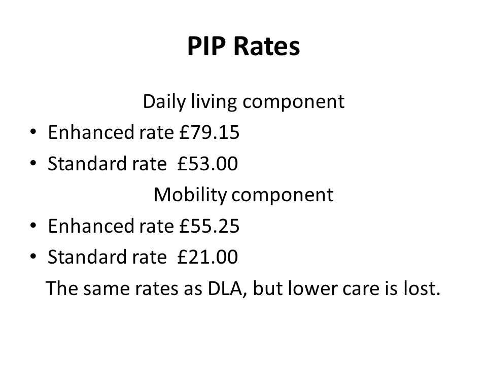 PIP Rates Daily living component Enhanced rate £79.15 Standard rate £53.00 Mobility component Enhanced rate £55.25 Standard rate £21.00 The same rates as DLA, but lower care is lost.