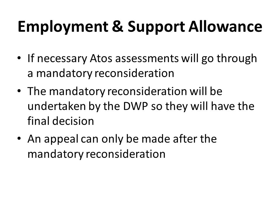 Employment & Support Allowance If necessary Atos assessments will go through a mandatory reconsideration The mandatory reconsideration will be undertaken by the DWP so they will have the final decision An appeal can only be made after the mandatory reconsideration