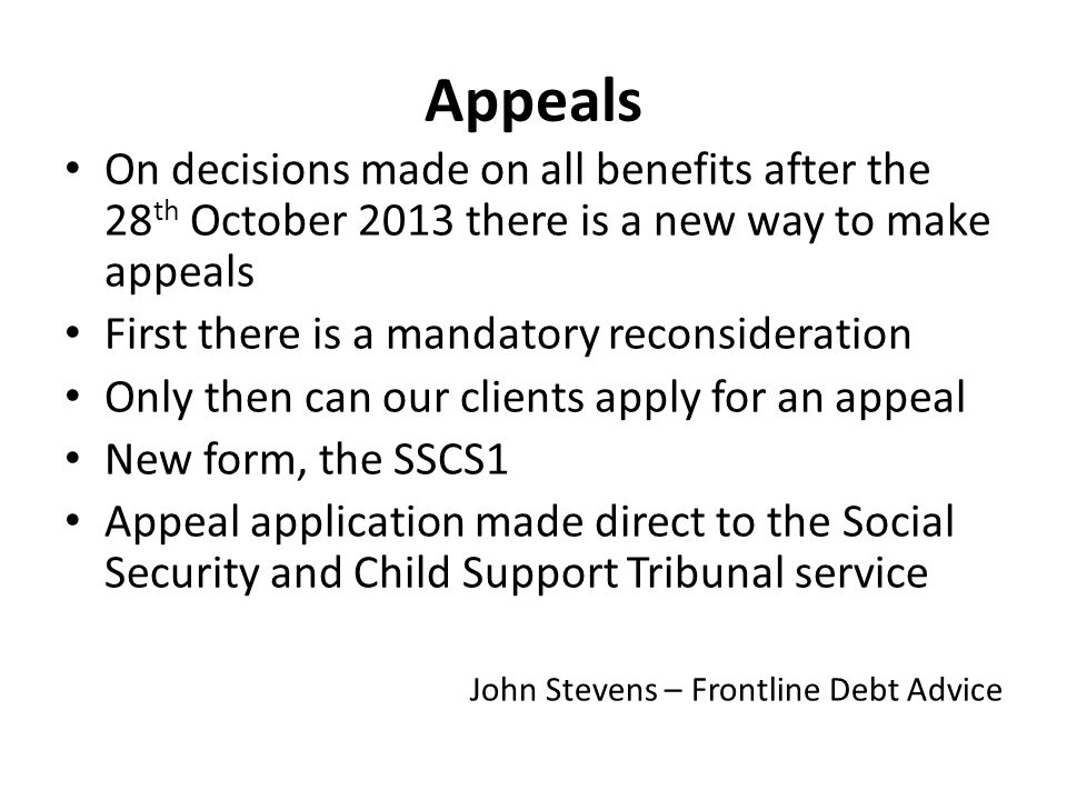 Appeals On decisions made on all benefits after the 28 th October 2013 there is a new way to make appeals First there is a mandatory reconsideration Only then can our clients apply for an appeal New form, the SSCS1 Appeal application made direct to the Social Security and Child Support Tribunal service John Stevens – Frontline Debt Advice