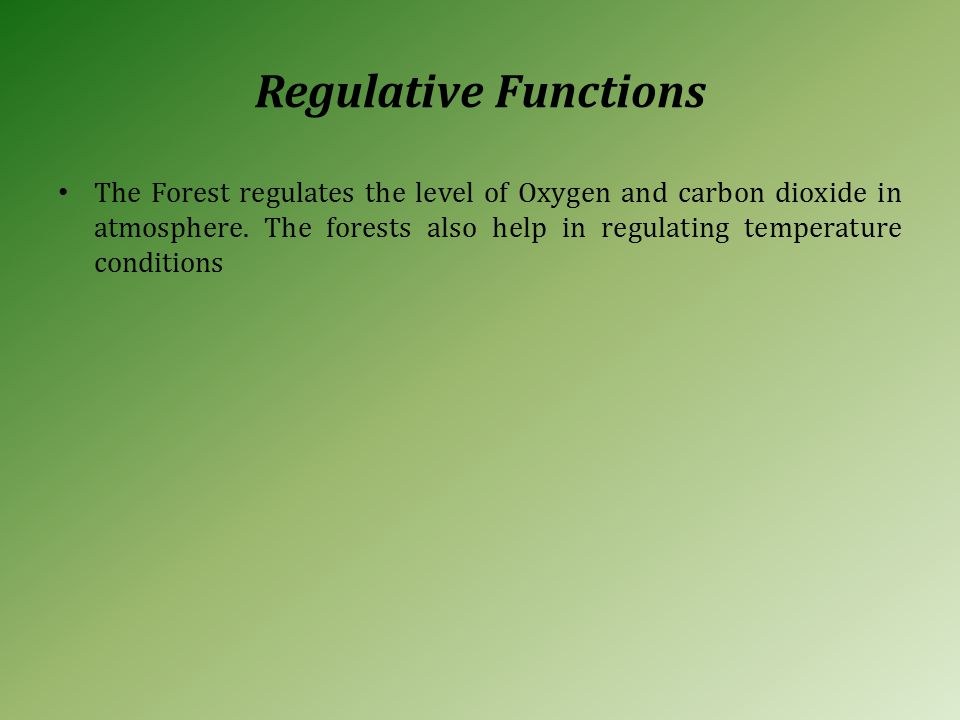 Regulative Functions The Forest regulates the level of Oxygen and carbon dioxide in atmosphere.