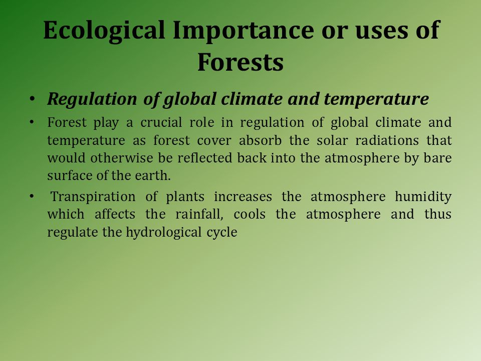 Ecological Importance or uses of Forests Regulation of global climate and temperature Forest play a crucial role in regulation of global climate and temperature as forest cover absorb the solar radiations that would otherwise be reflected back into the atmosphere by bare surface of the earth.