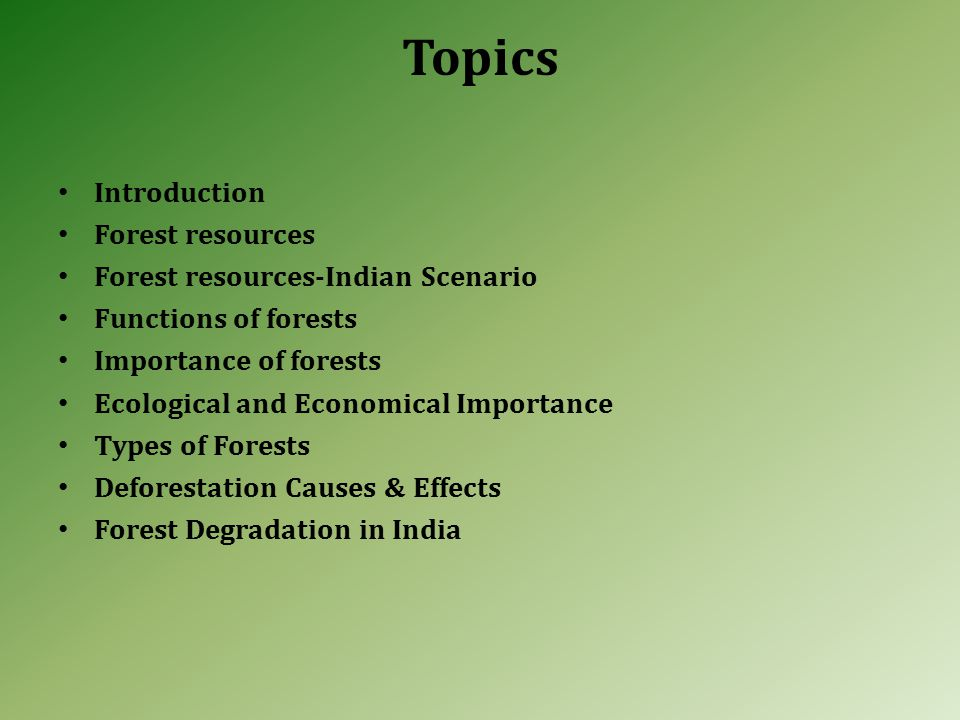 Topics Introduction Forest resources Forest resources-Indian Scenario Functions of forests Importance of forests Ecological and Economical Importance Types of Forests Deforestation Causes & Effects Forest Degradation in India