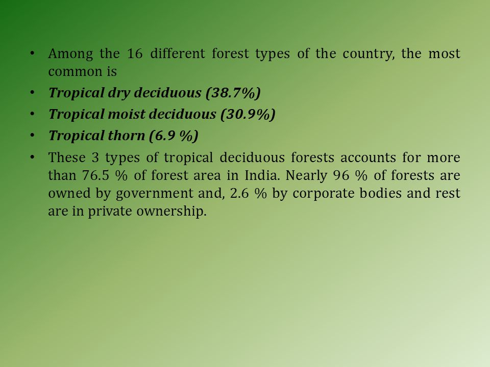 Among the 16 different forest types of the country, the most common is Tropical dry deciduous (38.7%) Tropical moist deciduous (30.9%) Tropical thorn (6.9 %) These 3 types of tropical deciduous forests accounts for more than 76.5 % of forest area in India.