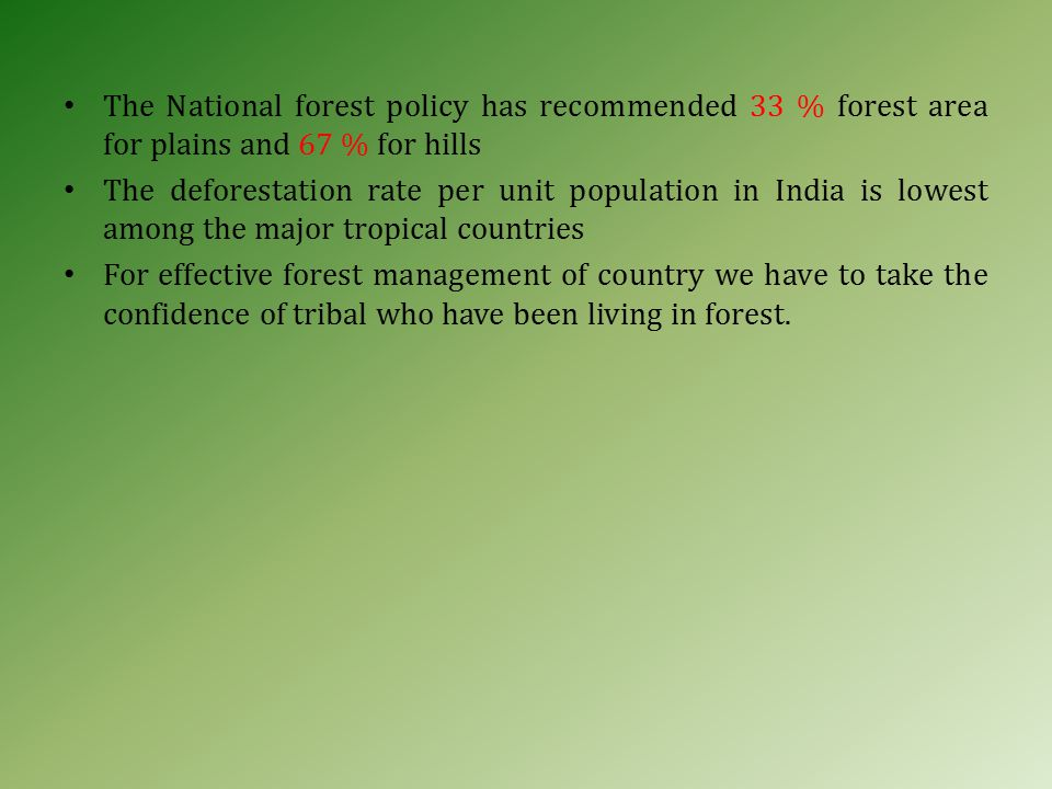 The National forest policy has recommended 33 % forest area for plains and 67 % for hills The deforestation rate per unit population in India is lowest among the major tropical countries For effective forest management of country we have to take the confidence of tribal who have been living in forest.