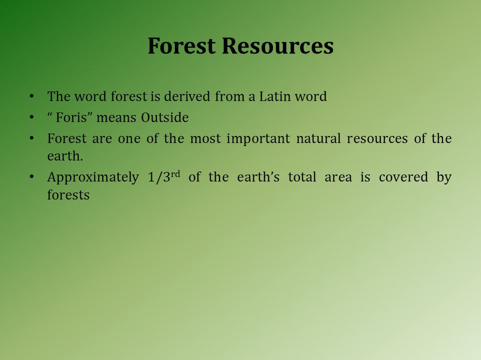 Forest Resources The word forest is derived from a Latin word Foris means Outside Forest are one of the most important natural resources of the earth.