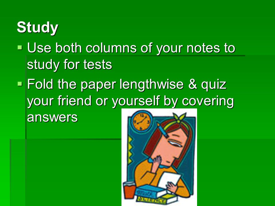 Study  Use both columns of your notes to study for tests  Fold the paper lengthwise & quiz your friend or yourself by covering answers