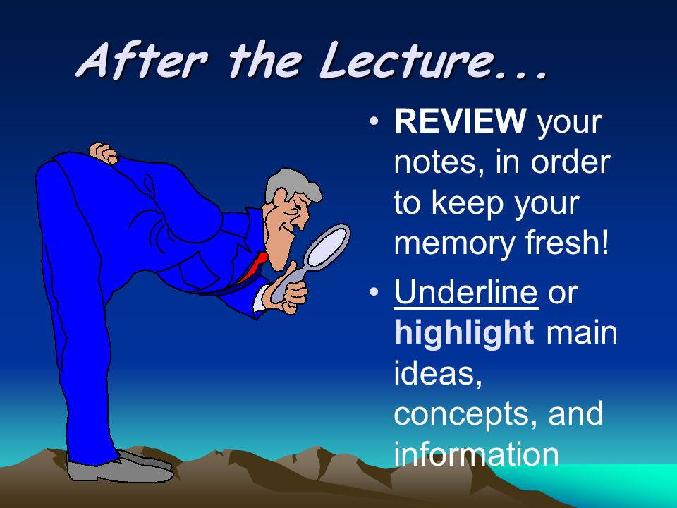 After the Lecture... REVIEW your notes, in order to keep your memory fresh.