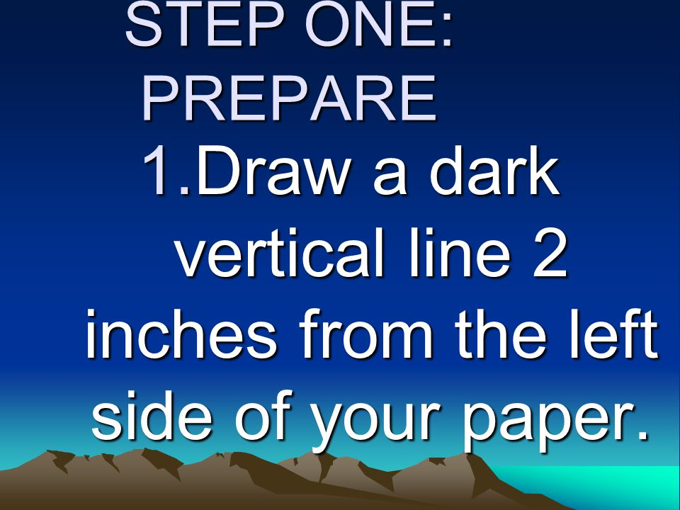 STEP ONE: PREPARE 1.Draw a dark vertical line 2 inches from the left side of your paper.