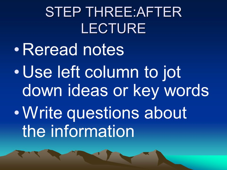 STEP THREE:AFTER LECTURE Reread notes Use left column to jot down ideas or key words Write questions about the information