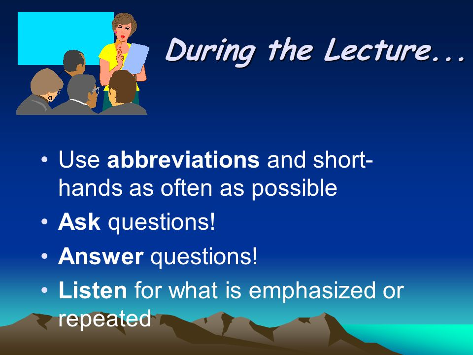 During the Lecture... Use abbreviations and short- hands as often as possible Ask questions.