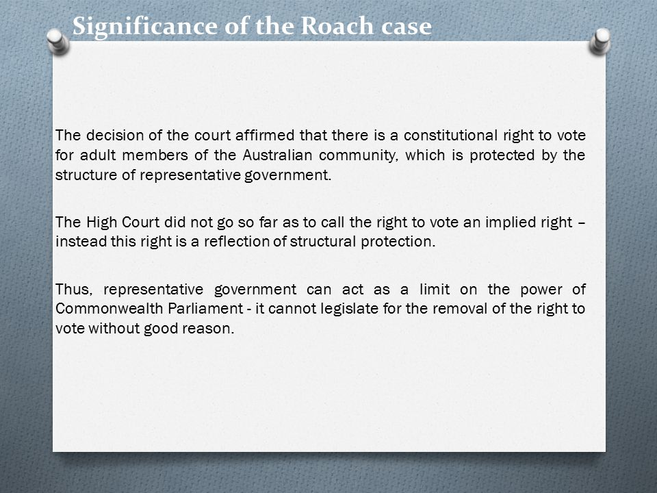 Significance of the Roach case The decision of the court affirmed that there is a constitutional right to vote for adult members of the Australian community, which is protected by the structure of representative government.