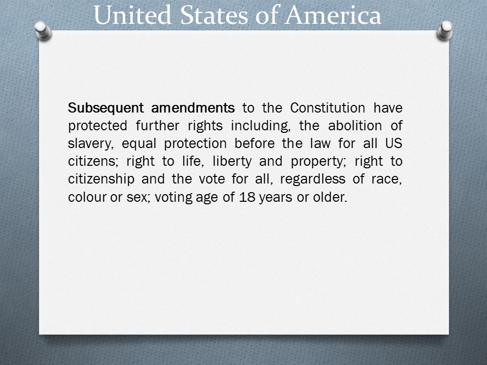 United States of America Subsequent amendments to the Constitution have protected further rights including, the abolition of slavery, equal protection before the law for all US citizens; right to life, liberty and property; right to citizenship and the vote for all, regardless of race, colour or sex; voting age of 18 years or older.