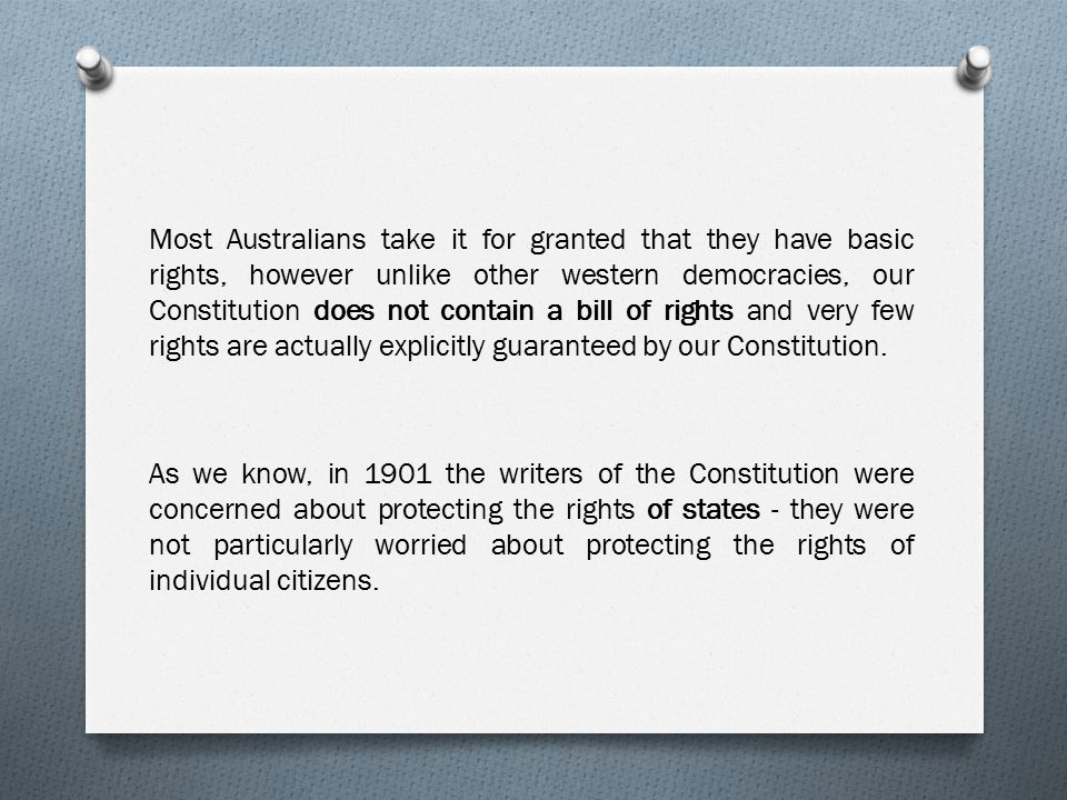 Most Australians take it for granted that they have basic rights, however unlike other western democracies, our Constitution does not contain a bill of rights and very few rights are actually explicitly guaranteed by our Constitution.