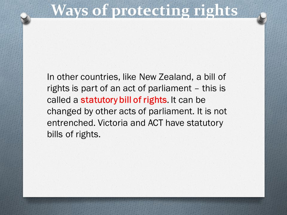 Ways of protecting rights In other countries, like New Zealand, a bill of rights is part of an act of parliament – this is called a statutory bill of rights.